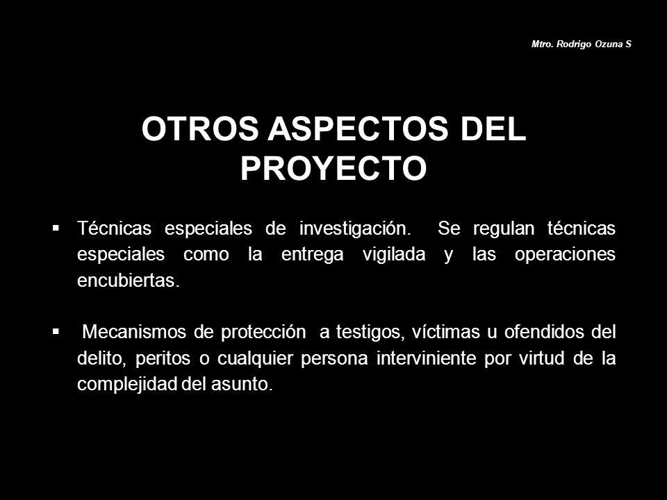 OTROS ASPECTOS DEL PROYECTO Mtro. Rodrigo Ozuna S Técnicas especiales de investigación. Se regulan técnicas especiales como la entrega vigilada y las