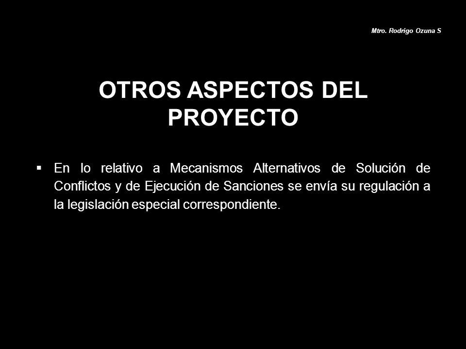 OTROS ASPECTOS DEL PROYECTO Mtro. Rodrigo Ozuna S En lo relativo a Mecanismos Alternativos de Solución de Conflictos y de Ejecución de Sanciones se en