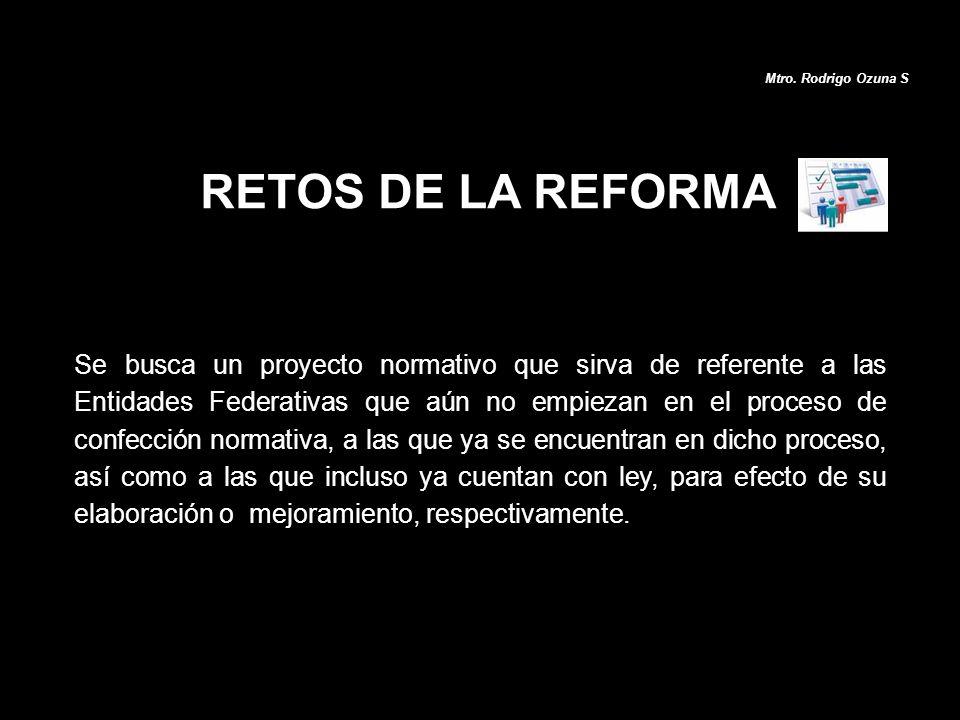 RETOS DE LA REFORMA Se busca un proyecto normativo que sirva de referente a las Entidades Federativas que aún no empiezan en el proceso de confección