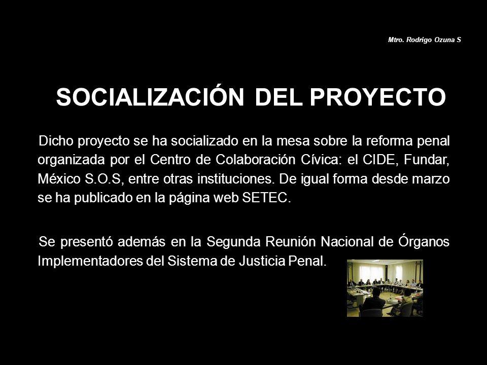 Dicho proyecto se ha socializado en la mesa sobre la reforma penal organizada por el Centro de Colaboración Cívica: el CIDE, Fundar, México S.O.S, ent