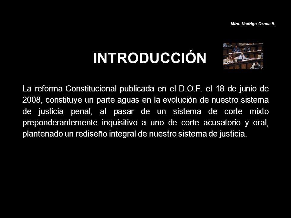 INTRODUCCIÓN La reforma Constitucional publicada en el D.O.F. el 18 de junio de 2008, constituye un parte aguas en la evolución de nuestro sistema de