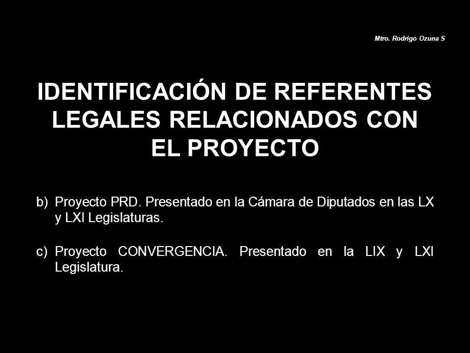 b)Proyecto PRD. Presentado en la Cámara de Diputados en las LX y LXI Legislaturas. c)Proyecto CONVERGENCIA. Presentado en la LIX y LXI Legislatura. ID