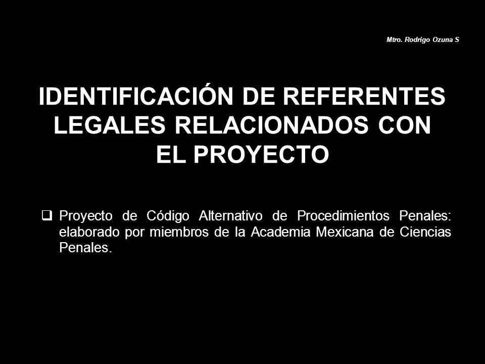 IDENTIFICACIÓN DE REFERENTES LEGALES RELACIONADOS CON EL PROYECTO Proyecto de Código Alternativo de Procedimientos Penales: elaborado por miembros de