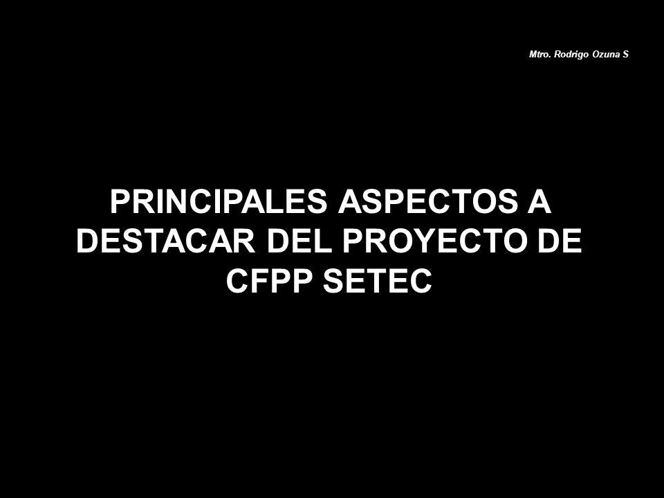PRINCIPALES ASPECTOS A DESTACAR DEL PROYECTO DE CFPP SETEC Mtro. Rodrigo Ozuna S