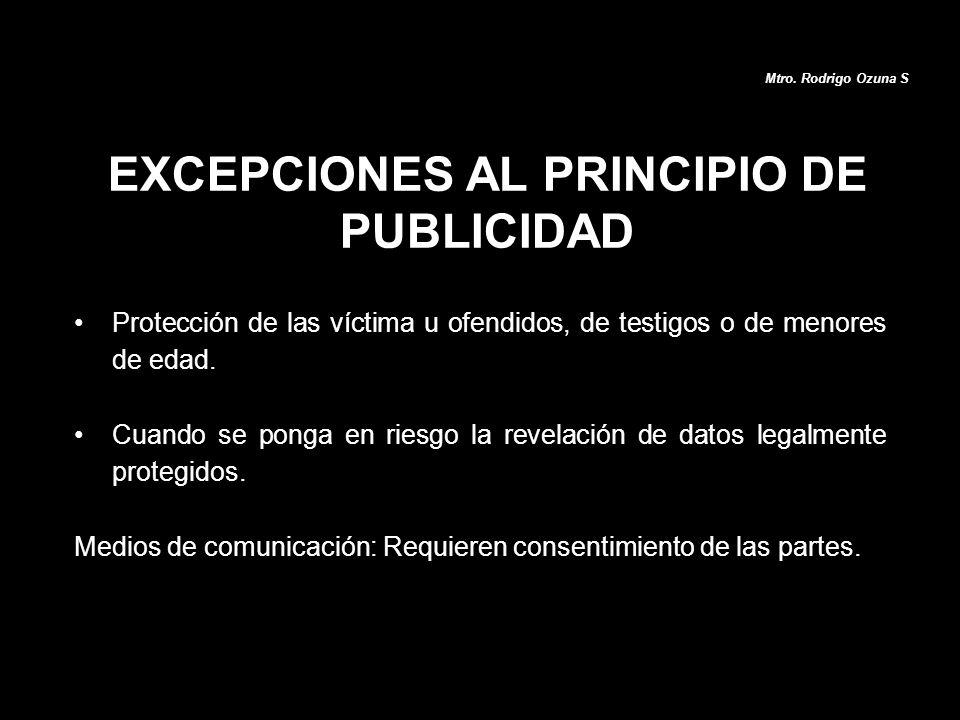 Mtro. Rodrigo Ozuna S EXCEPCIONES AL PRINCIPIO DE PUBLICIDAD Protección de las víctima u ofendidos, de testigos o de menores de edad. Cuando se ponga
