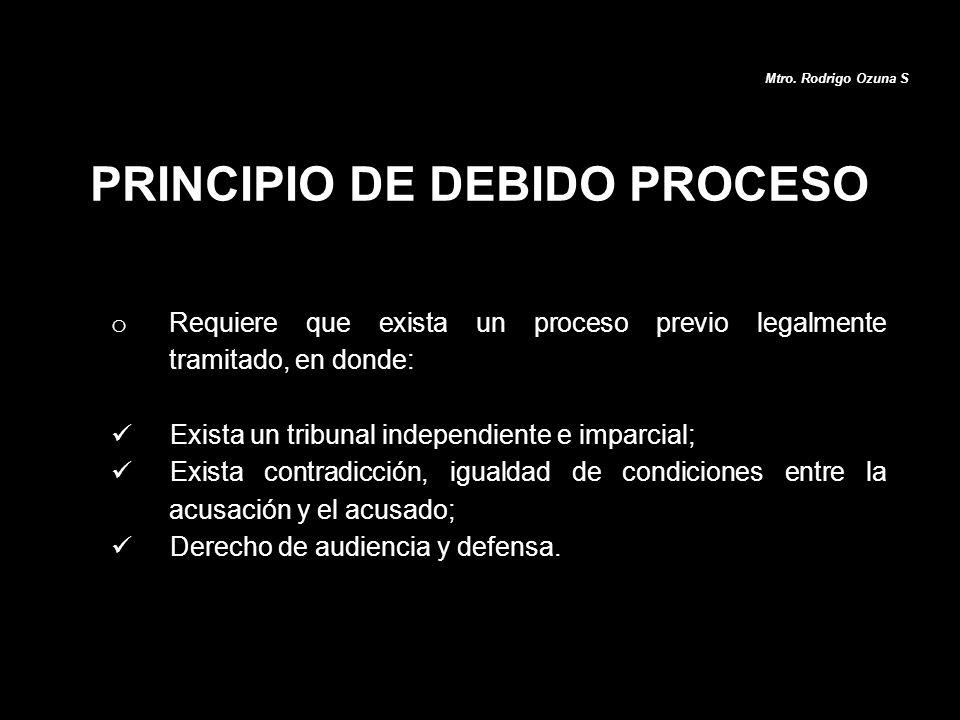 Mtro. Rodrigo Ozuna S o Requiere que exista un proceso previo legalmente tramitado, en donde: Exista un tribunal independiente e imparcial; Exista con