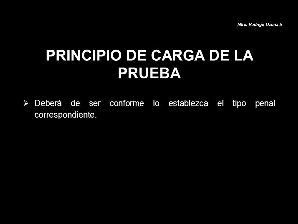 Deberá de ser conforme lo establezca el tipo penal correspondiente. PRINCIPIO DE CARGA DE LA PRUEBA Mtro. Rodrigo Ozuna S