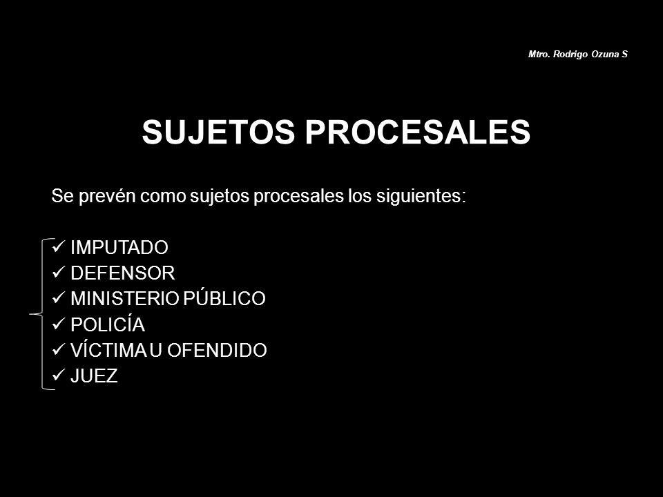 Se prevén como sujetos procesales los siguientes: IMPUTADO DEFENSOR MINISTERIO PÚBLICO POLICÍA VÍCTIMA U OFENDIDO JUEZ SUJETOS PROCESALES Mtro. Rodrig
