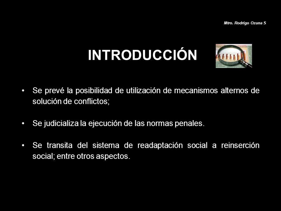 INTRODUCCIÓN Se prevé la posibilidad de utilización de mecanismos alternos de solución de conflictos; Se judicializa la ejecución de las normas penale