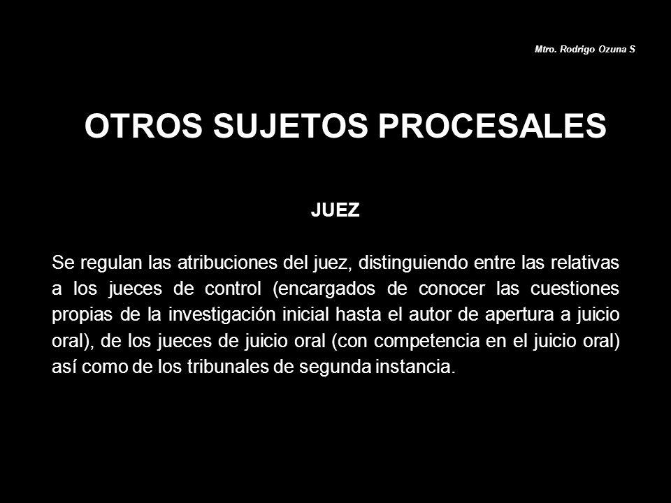 OTROS SUJETOS PROCESALES JUEZ Se regulan las atribuciones del juez, distinguiendo entre las relativas a los jueces de control (encargados de conocer l