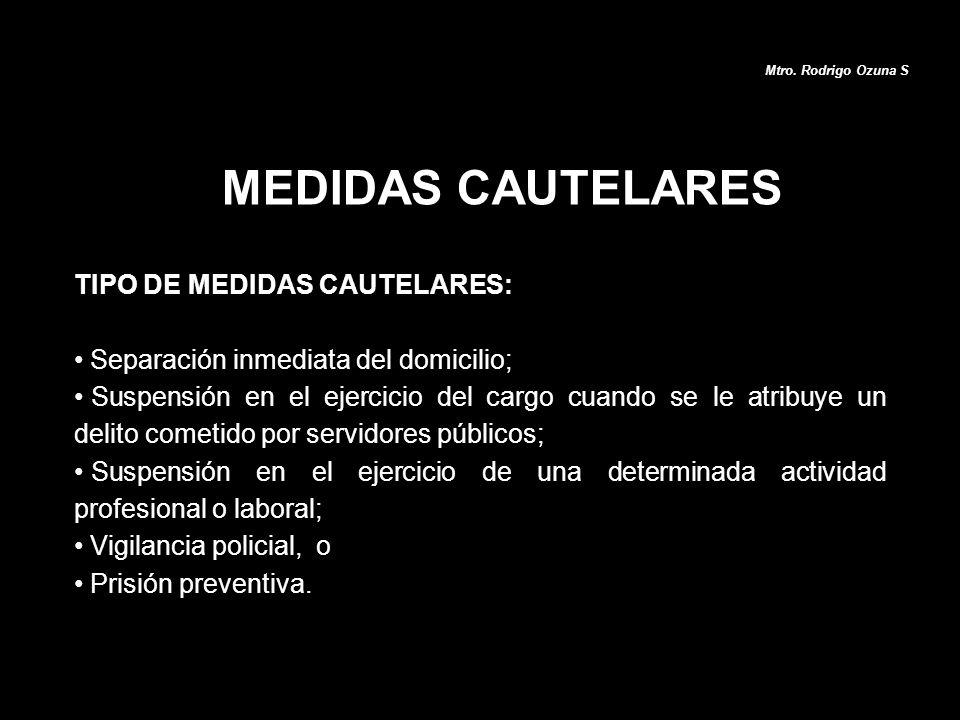 MEDIDAS CAUTELARES Mtro. Rodrigo Ozuna S TIPO DE MEDIDAS CAUTELARES: Separación inmediata del domicilio; Suspensión en el ejercicio del cargo cuando s