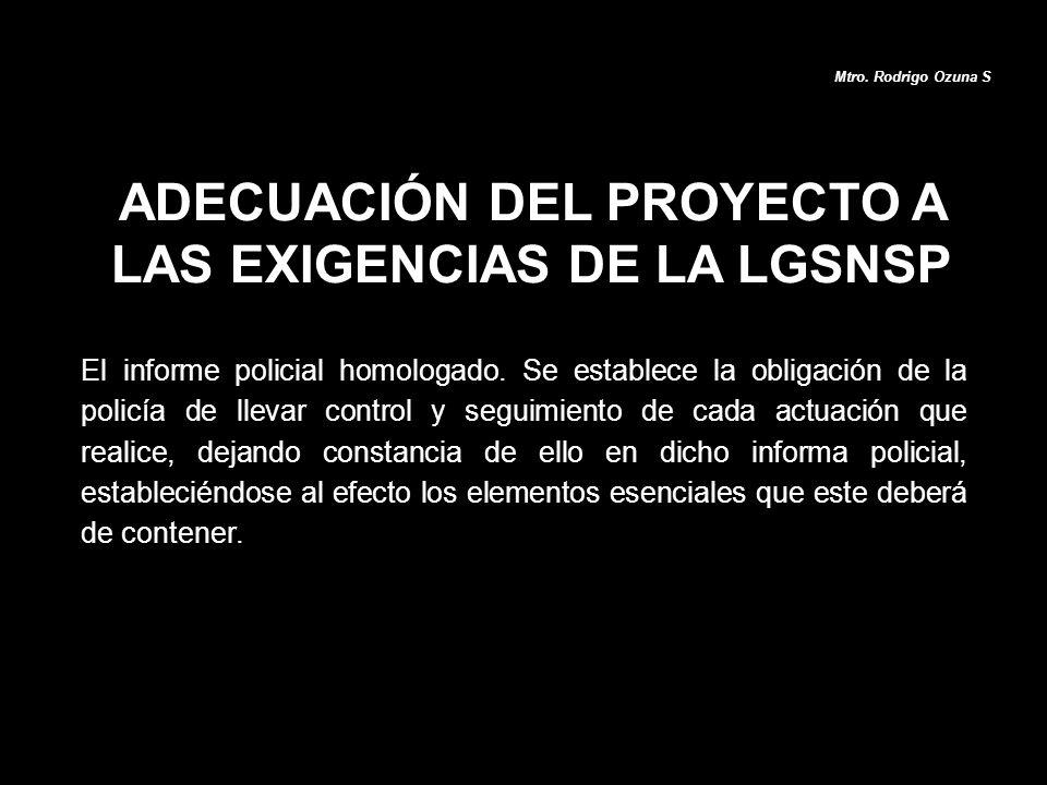 ADECUACIÓN DEL PROYECTO A LAS EXIGENCIAS DE LA LGSNSP Mtro. Rodrigo Ozuna S El informe policial homologado. Se establece la obligación de la policía d