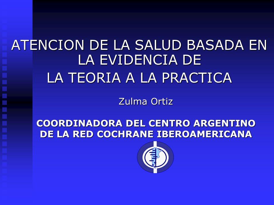 Zulma Ortiz COORDINADORA DEL CENTRO ARGENTINO DE LA RED COCHRANE IBEROAMERICANA ATENCION DE LA SALUD BASADA EN LA EVIDENCIA DE LA TEORIA A LA PRACTICA