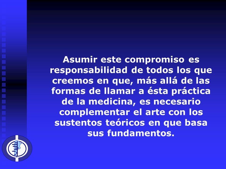 Asumir este compromiso es responsabilidad de todos los que creemos en que, más allá de las formas de llamar a ésta práctica de la medicina, es necesario complementar el arte con los sustentos teóricos en que basa sus fundamentos.