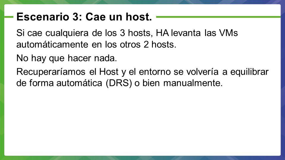 Escenario 3: Cae un host. Si cae cualquiera de los 3 hosts, HA levanta las VMs automáticamente en los otros 2 hosts. No hay que hacer nada. Recuperarí