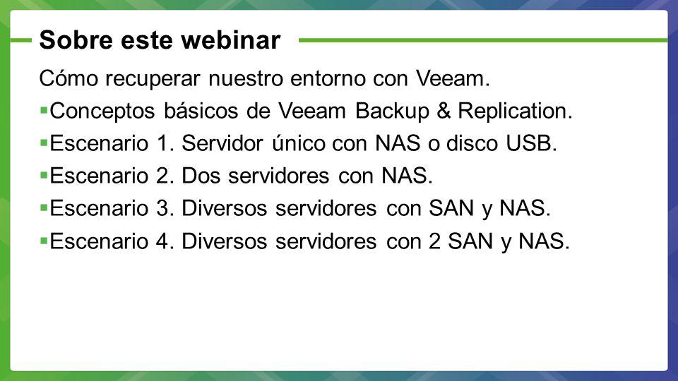 Sobre este webinar Cómo recuperar nuestro entorno con Veeam. Conceptos básicos de Veeam Backup & Replication. Escenario 1. Servidor único con NAS o di