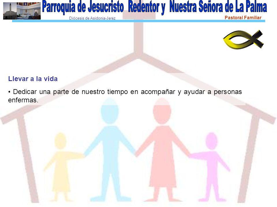 Diócesis de Asidonia-Jerez Pastoral Familiar Llevar a la vida Dedicar una parte de nuestro tiempo en acompañar y ayudar a personas enfermas.
