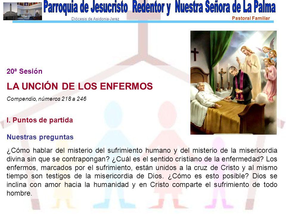 Diócesis de Asidonia-Jerez Pastoral Familiar 20ª Sesión LA UNCIÓN DE LOS ENFERMOS Compendio, números 218 a 246 I.