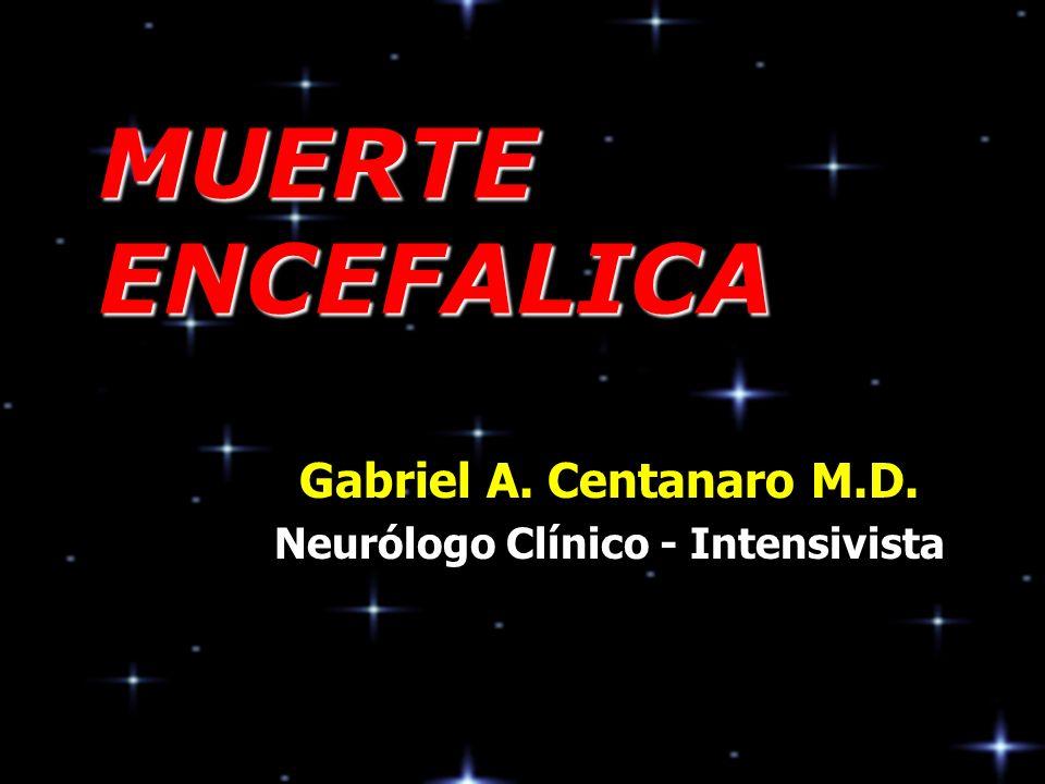 Gabriel Centanaro M.D - Agosto de 2003 MUERTE ENCEFALICA Coma Profundo Ningún tipo de respuesta a estímulos Los reflejos espinales, osteotendinosos, viscerosomáticos y viscerales están permitidos Algunas respuestas espinales complejas (signo de Lázaro) pueden presentarse