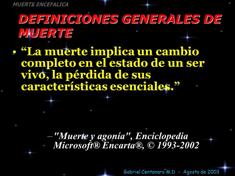 Gabriel Centanaro M.D - Agosto de 2003 MUERTE ENCEFALICA DEFINICIONES GENERALES DE MUERTE La muerte implica un cambio completo en el estado de un ser