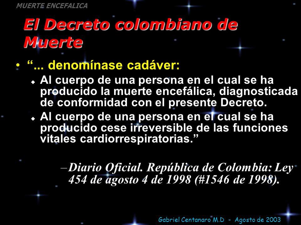 Gabriel Centanaro M.D - Agosto de 2003 MUERTE ENCEFALICA El Decreto colombiano de Muerte... denomínase cadáver: Al cuerpo de una persona en el cual se