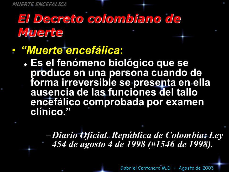 Gabriel Centanaro M.D - Agosto de 2003 MUERTE ENCEFALICA El Decreto colombiano de Muerte Muerte encefálica: Es el fenómeno biológico que se produce en