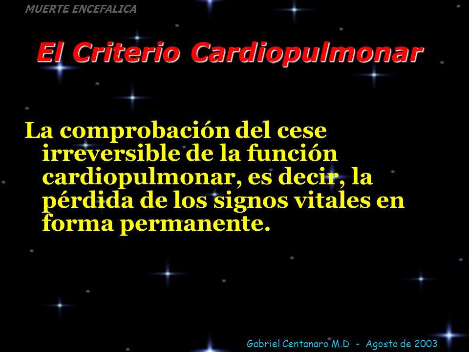 Gabriel Centanaro M.D - Agosto de 2003 MUERTE ENCEFALICA El Criterio Cardiopulmonar La comprobación del cese irreversible de la función cardiopulmonar