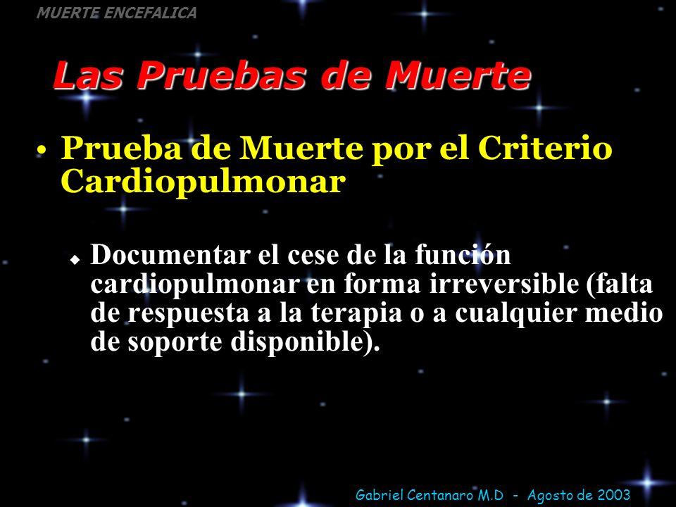 Gabriel Centanaro M.D - Agosto de 2003 MUERTE ENCEFALICA Las Pruebas de Muerte Prueba de Muerte por el Criterio Cardiopulmonar Documentar el cese de l