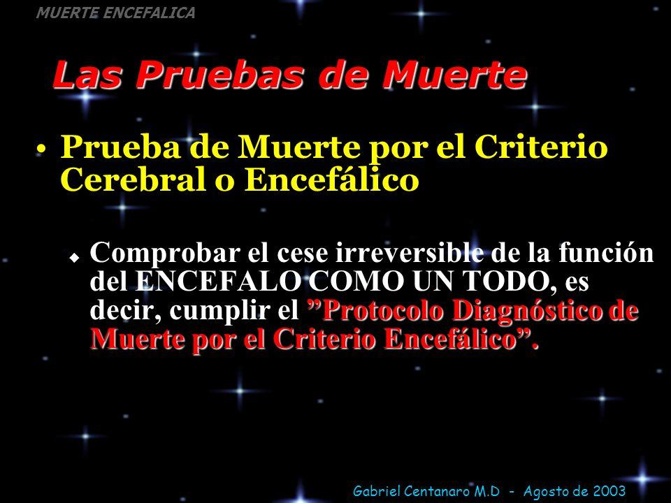 Gabriel Centanaro M.D - Agosto de 2003 MUERTE ENCEFALICA Las Pruebas de Muerte Prueba de Muerte por el Criterio Cerebral o Encefálico Protocolo Diagnó