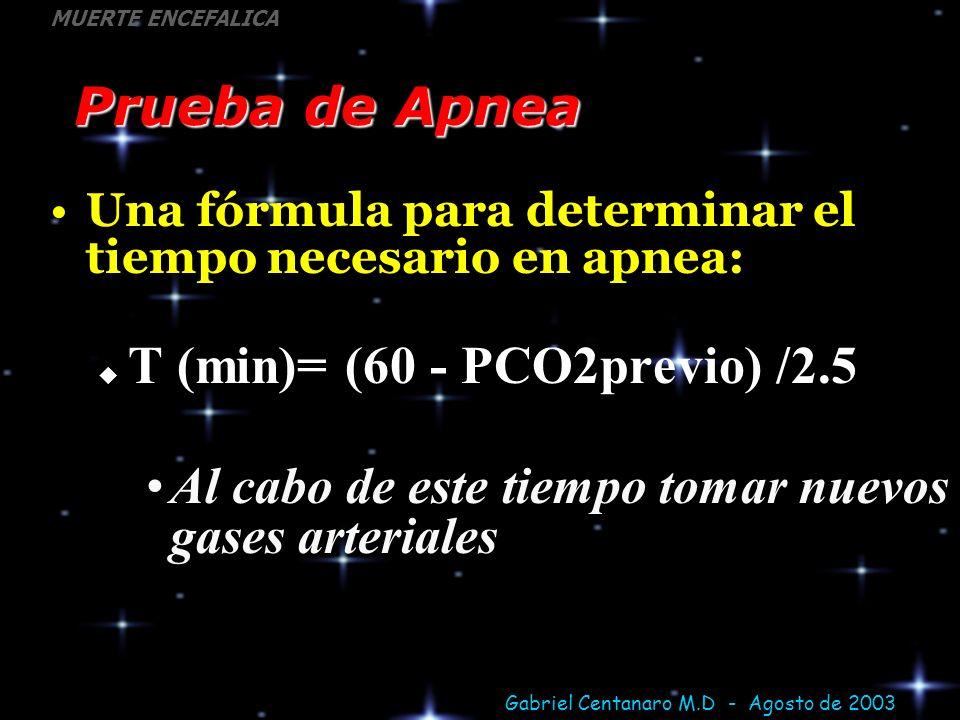 Gabriel Centanaro M.D - Agosto de 2003 MUERTE ENCEFALICA Prueba de Apnea Una fórmula para determinar el tiempo necesario en apnea: T (min)= (60 - PCO2