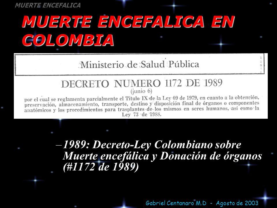 Gabriel Centanaro M.D - Agosto de 2003 MUERTE ENCEFALICA MUERTE ENCEFALICA EN COLOMBIA –1989: Decreto-Ley Colombiano sobre Muerte encefálica y Donació
