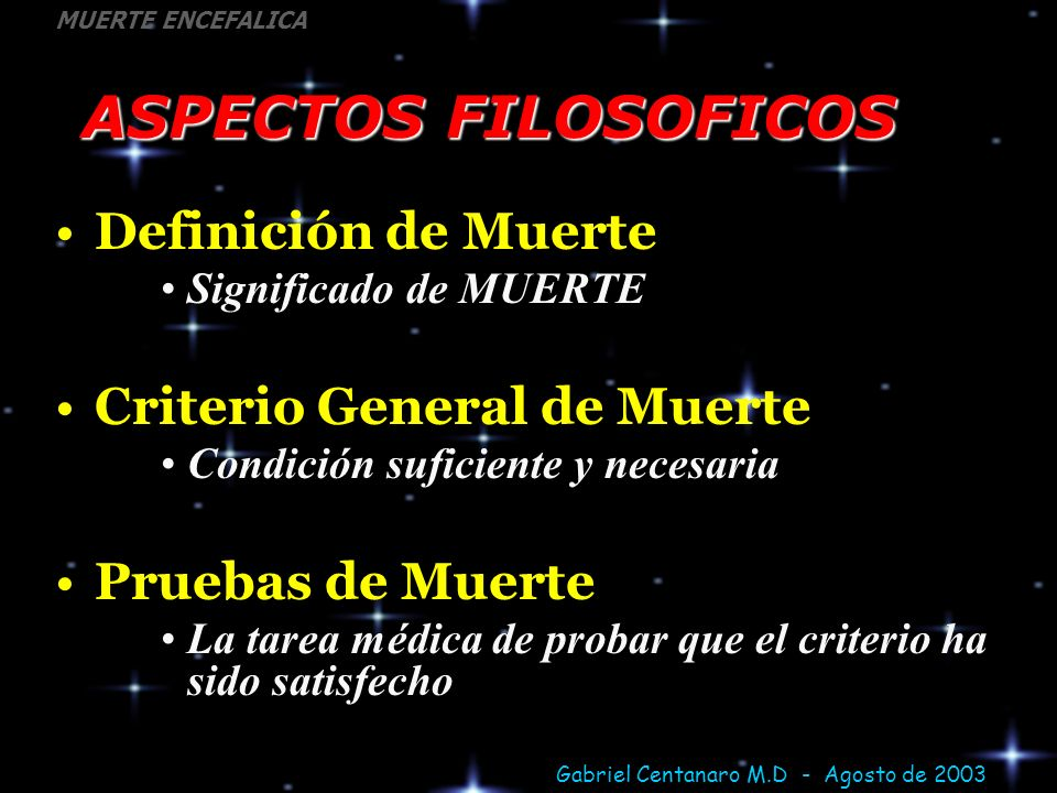 Gabriel Centanaro M.D - Agosto de 2003 MUERTE ENCEFALICA ASPECTOS FILOSOFICOS Definición de Muerte Significado de MUERTE Criterio General de Muerte Co