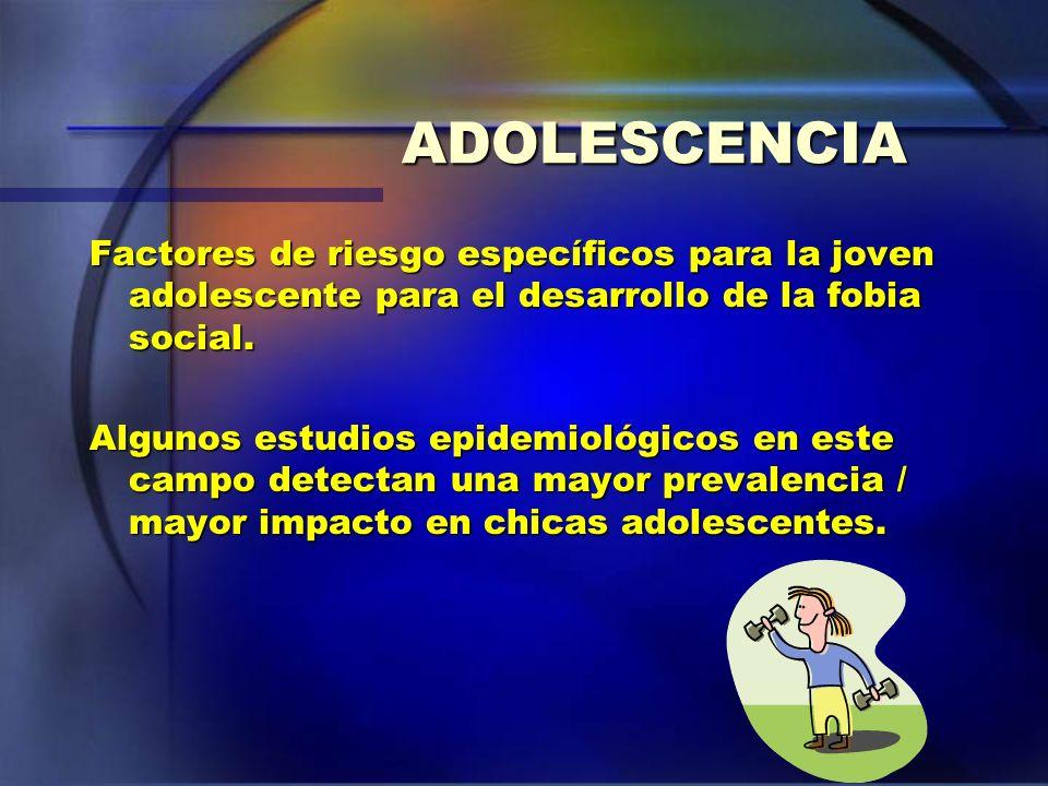 ADOLESCENCIA Factores de riesgo específicos para la joven adolescente para el desarrollo de la fobia social. Algunos estudios epidemiológicos en este