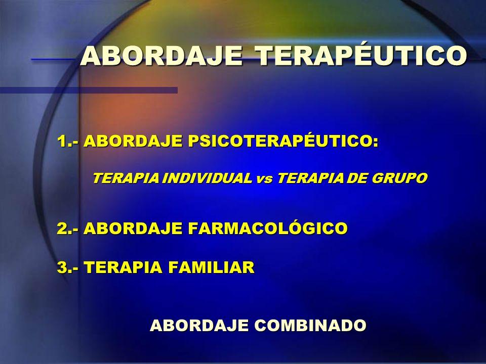 ABORDAJE TERAPÉUTICO 1.- ABORDAJE PSICOTERAPÉUTICO: TERAPIA INDIVIDUAL vs TERAPIA DE GRUPO 2.- ABORDAJE FARMACOLÓGICO 3.- TERAPIA FAMILIAR ABORDAJE CO