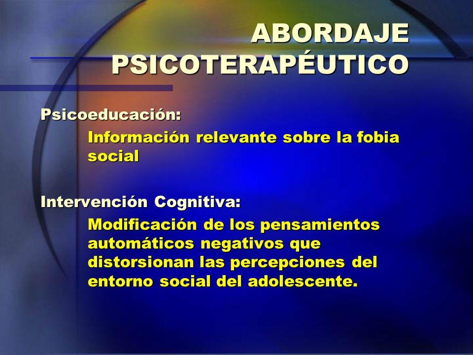 ABORDAJE PSICOTERAPÉUTICO Psicoeducación: Información relevante sobre la fobia social Intervención Cognitiva: Modificación de los pensamientos automát