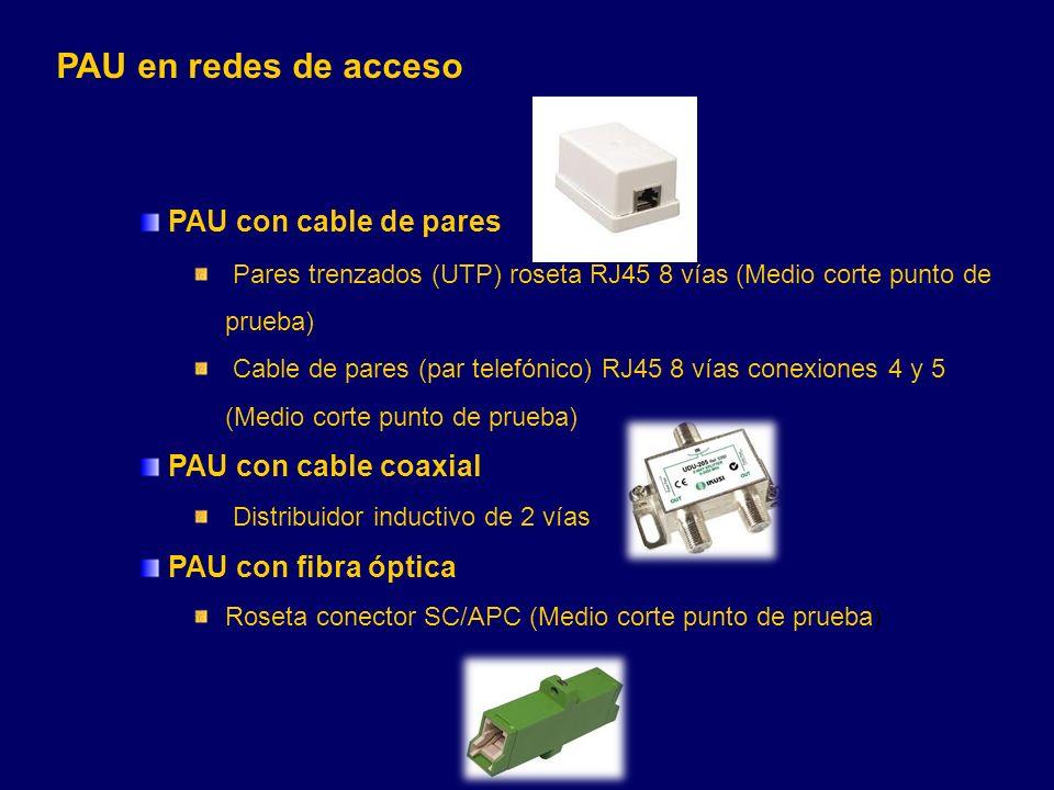 PAU con cable de pares Pares trenzados (UTP) roseta RJ45 8 vías (Medio corte punto de prueba) Cable de pares (par telefónico) RJ45 8 vías conexiones 4 y 5 (Medio corte punto de prueba) PAU con cable coaxial Distribuidor inductivo de 2 vías PAU con fibra óptica Roseta conector SC/APC (Medio corte punto de prueba) PAU en redes de acceso