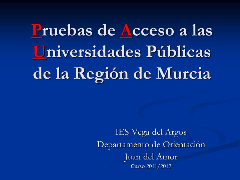 Pruebas de Acceso a las Universidades Públicas de la Región de Murcia IES Vega del Argos Departamento de Orientación Juan del Amor Curso 2011/2012