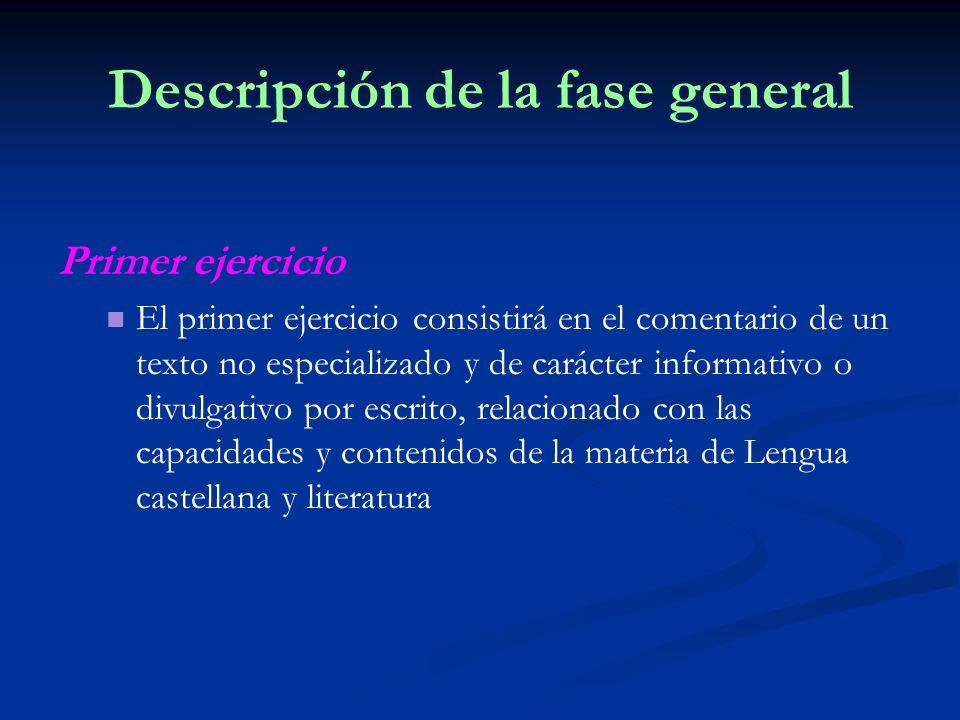Descripción de la fase general Primer ejercicio El primer ejercicio consistirá en el comentario de un texto no especializado y de carácter informativo o divulgativo por escrito, relacionado con las capacidades y contenidos de la materia de Lengua castellana y literatura