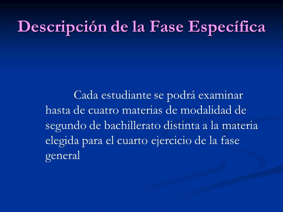 Descripción de la Fase Específica Cada estudiante se podrá examinar hasta de cuatro materias de modalidad de segundo de bachillerato distinta a la materia elegida para el cuarto ejercicio de la fase general