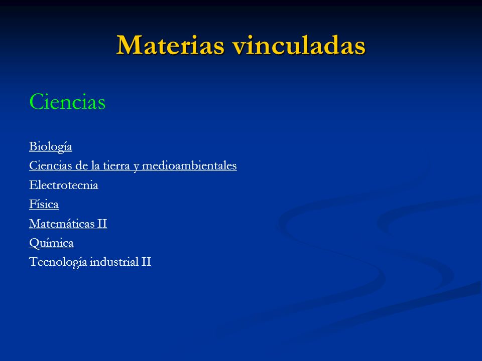 Materias vinculadas Ciencias Biología Ciencias de la tierra y medioambientales Electrotecnia Física Matemáticas II Química Tecnología industrial II