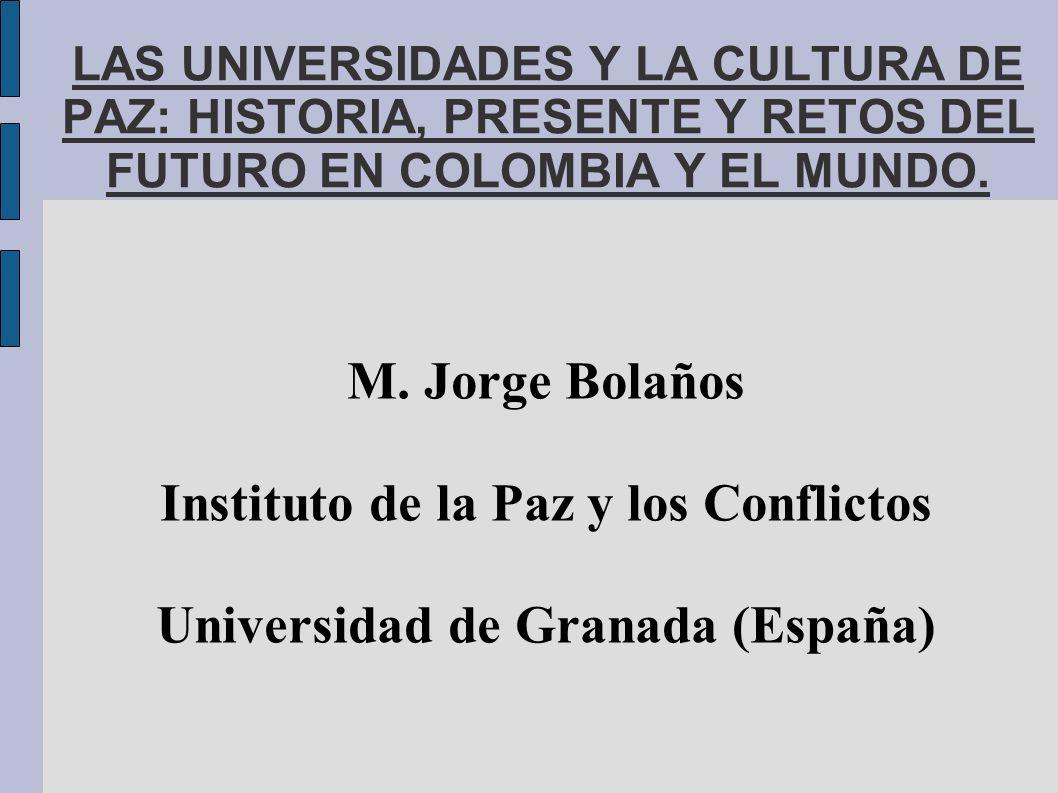 LAS UNIVERSIDADES Y LA CULTURA DE PAZ: HISTORIA, PRESENTE Y RETOS DEL FUTURO EN COLOMBIA Y EL MUNDO. M. Jorge Bolaños Instituto de la Paz y los Confli