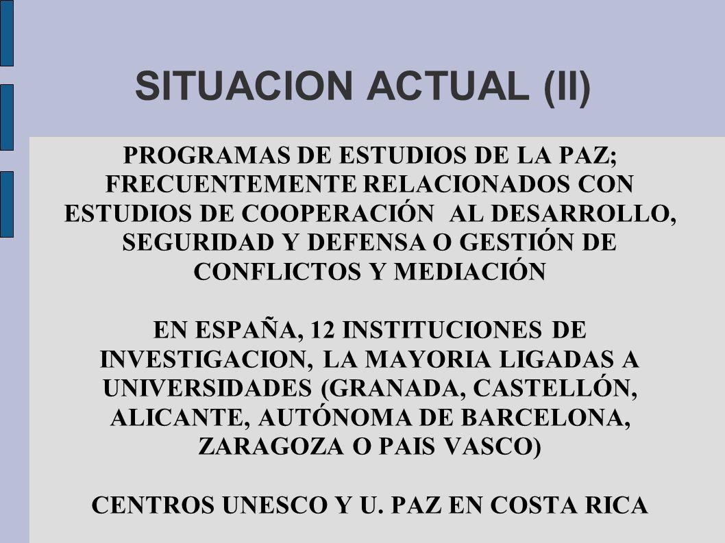 SITUACION ACTUAL (II) PROGRAMAS DE ESTUDIOS DE LA PAZ; FRECUENTEMENTE RELACIONADOS CON ESTUDIOS DE COOPERACIÓN AL DESARROLLO, SEGURIDAD Y DEFENSA O GESTIÓN DE CONFLICTOS Y MEDIACIÓN EN ESPAÑA, 12 INSTITUCIONES DE INVESTIGACION, LA MAYORIA LIGADAS A UNIVERSIDADES (GRANADA, CASTELLÓN, ALICANTE, AUTÓNOMA DE BARCELONA, ZARAGOZA O PAIS VASCO) CENTROS UNESCO Y U.