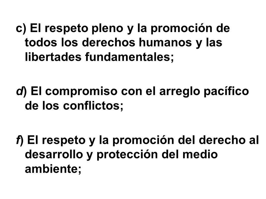 c) El respeto pleno y la promoción de todos los derechos humanos y las libertades fundamentales; d) El compromiso con el arreglo pacífico de los conflictos; f) El respeto y la promoción del derecho al desarrollo y protección del medio ambiente;