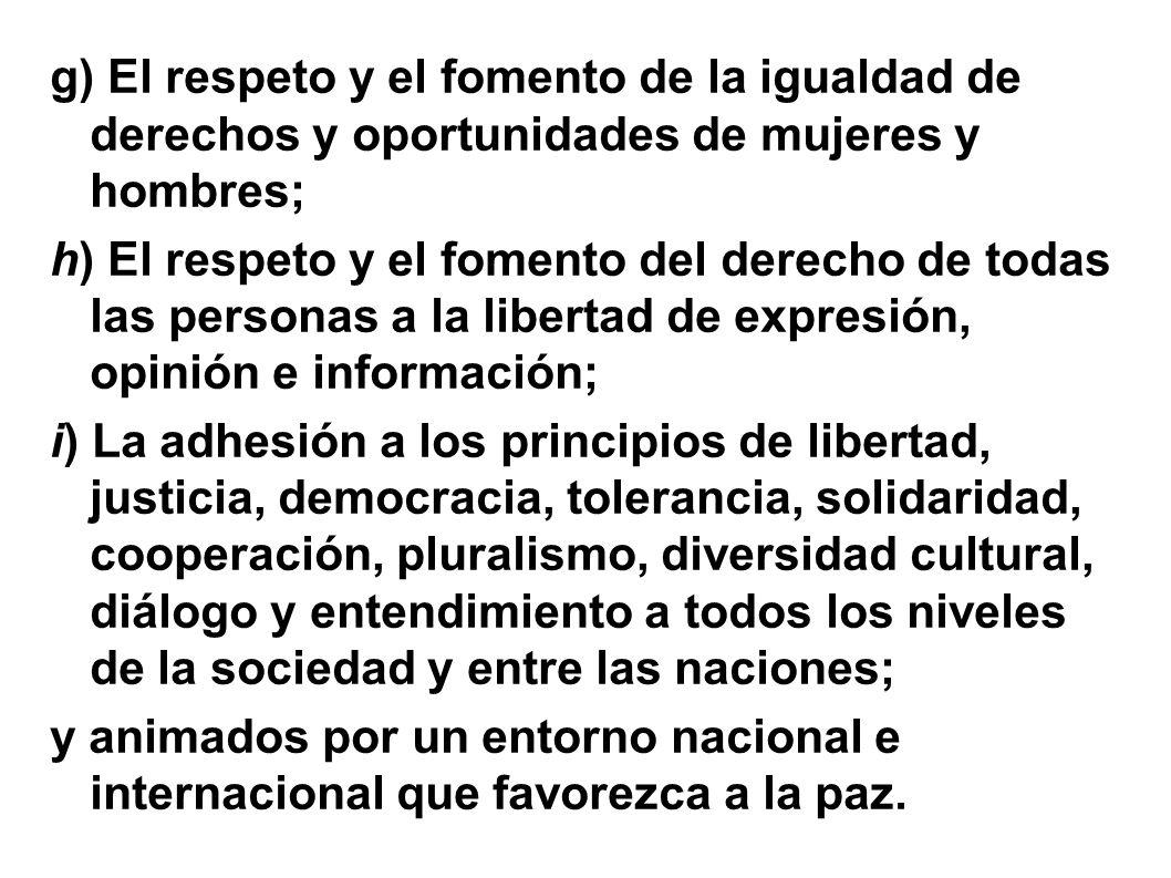 g) El respeto y el fomento de la igualdad de derechos y oportunidades de mujeres y hombres; h) El respeto y el fomento del derecho de todas las personas a la libertad de expresión, opinión e información; i) La adhesión a los principios de libertad, justicia, democracia, tolerancia, solidaridad, cooperación, pluralismo, diversidad cultural, diálogo y entendimiento a todos los niveles de la sociedad y entre las naciones; y animados por un entorno nacional e internacional que favorezca a la paz.
