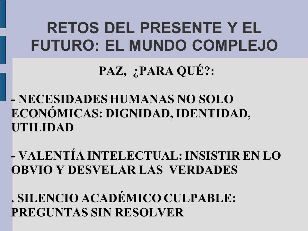 RETOS DEL PRESENTE Y EL FUTURO: EL MUNDO COMPLEJO PAZ, ¿PARA QUÉ?: - NECESIDADES HUMANAS NO SOLO ECONÓMICAS: DIGNIDAD, IDENTIDAD, UTILIDAD - VALENTÍA INTELECTUAL: INSISTIR EN LO OBVIO Y DESVELAR LAS VERDADES.