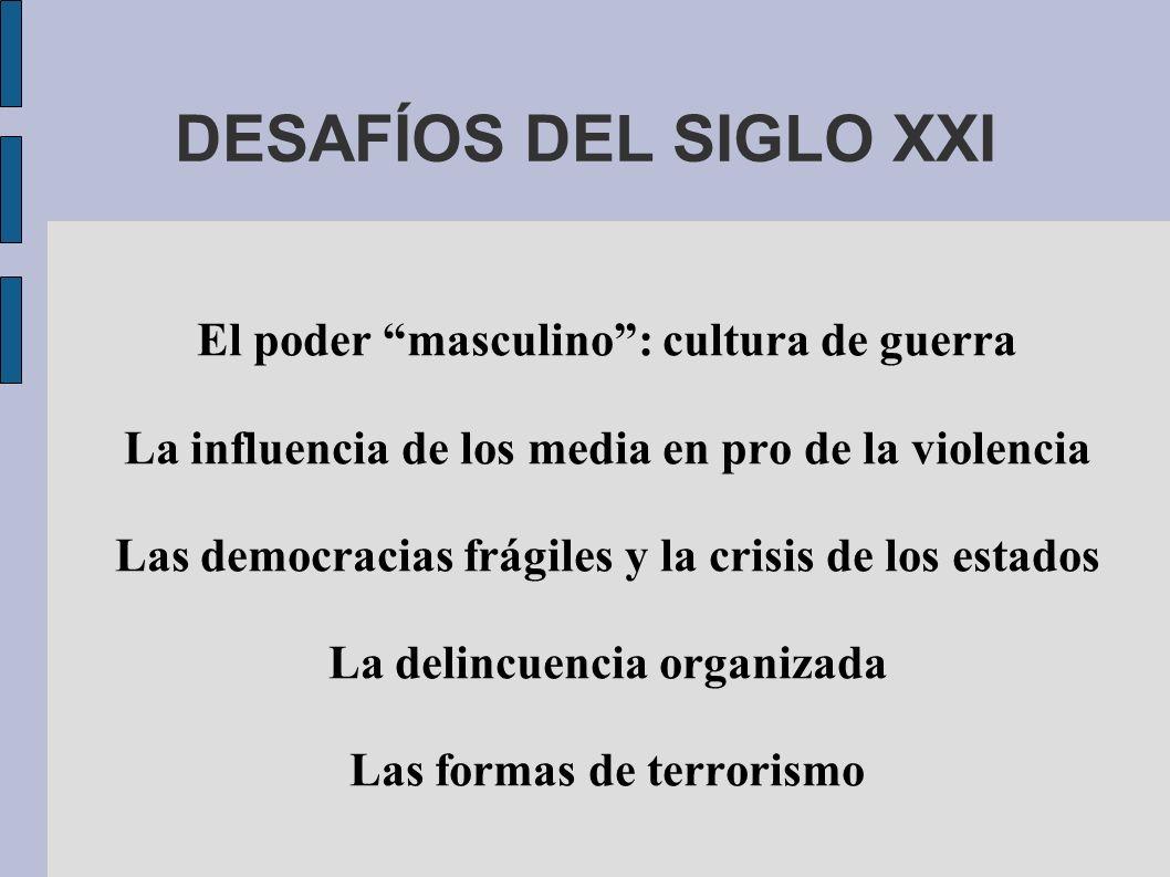 DESAFÍOS DEL SIGLO XXI El poder masculino: cultura de guerra La influencia de los media en pro de la violencia Las democracias frágiles y la crisis de