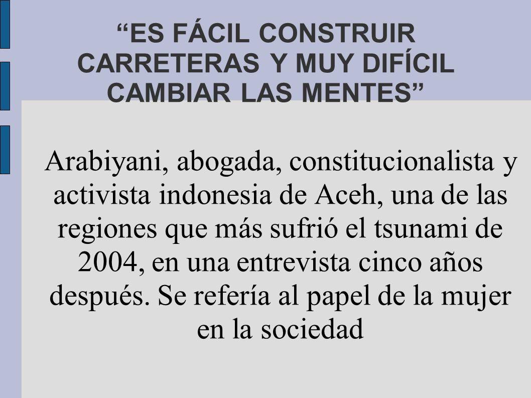 ES FÁCIL CONSTRUIR CARRETERAS Y MUY DIFÍCIL CAMBIAR LAS MENTES Arabiyani, abogada, constitucionalista y activista indonesia de Aceh, una de las regiones que más sufrió el tsunami de 2004, en una entrevista cinco años después.