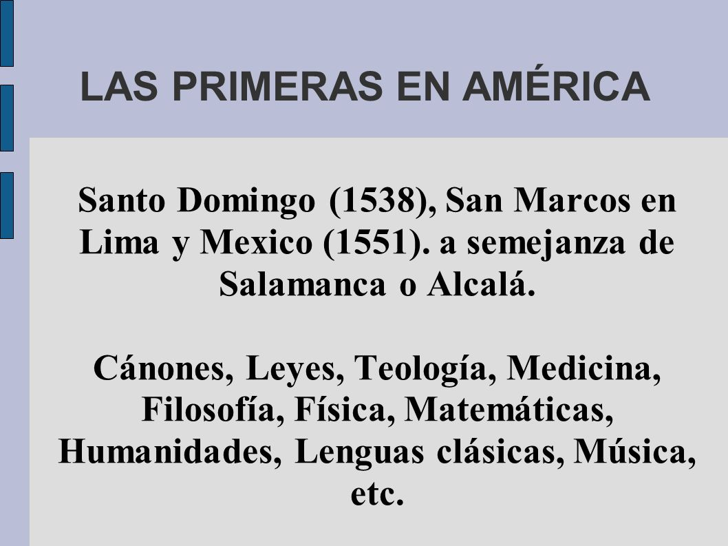 LAS PRIMERAS EN AMÉRICA Santo Domingo (1538), San Marcos en Lima y Mexico (1551). a semejanza de Salamanca o Alcalá. Cánones, Leyes, Teología, Medicin