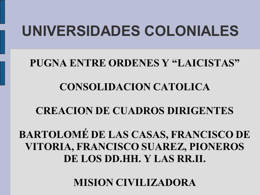 UNIVERSIDADES COLONIALES PUGNA ENTRE ORDENES Y LAICISTAS CONSOLIDACION CATOLICA CREACION DE CUADROS DIRIGENTES BARTOLOMÉ DE LAS CASAS, FRANCISCO DE VI