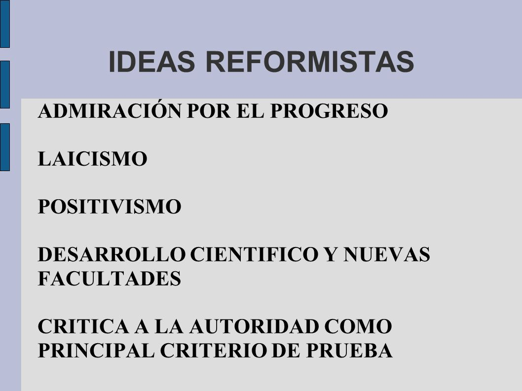 IDEAS REFORMISTAS ADMIRACIÓN POR EL PROGRESO LAICISMO POSITIVISMO DESARROLLO CIENTIFICO Y NUEVAS FACULTADES CRITICA A LA AUTORIDAD COMO PRINCIPAL CRITERIO DE PRUEBA